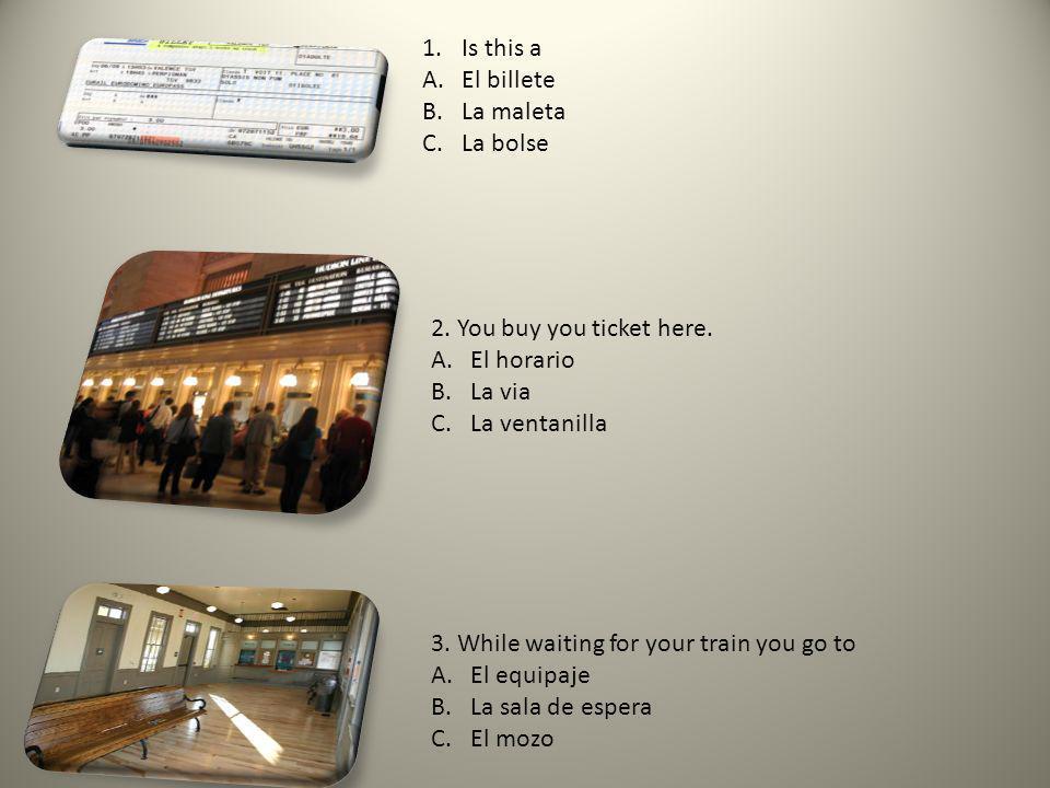 1.Is this a A.El billete B.La maleta C.La bolse 2. You buy you ticket here. A.El horario B.La via C.La ventanilla 3. While waiting for your train you