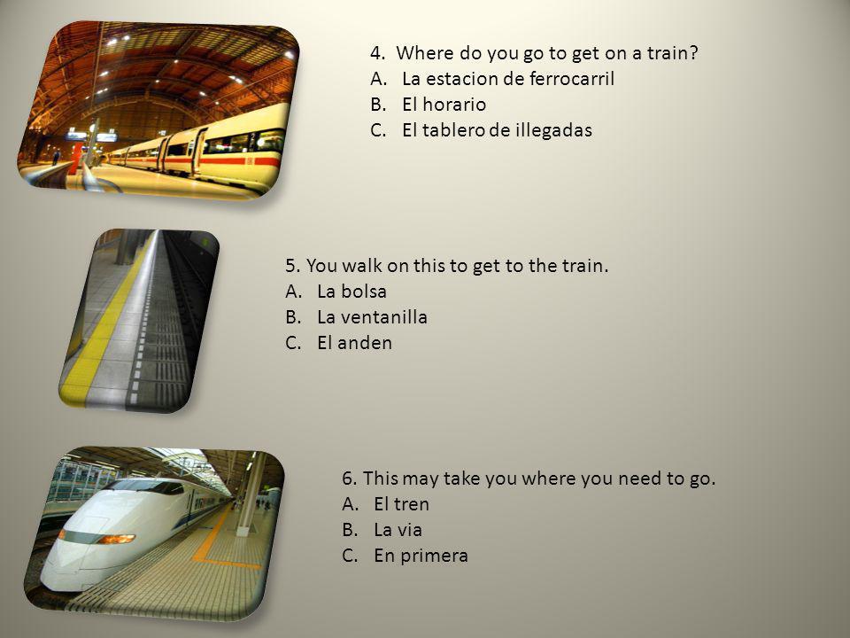 4. Where do you go to get on a train? A.La estacion de ferrocarril B.El horario C.El tablero de illegadas 5. You walk on this to get to the train. A.L