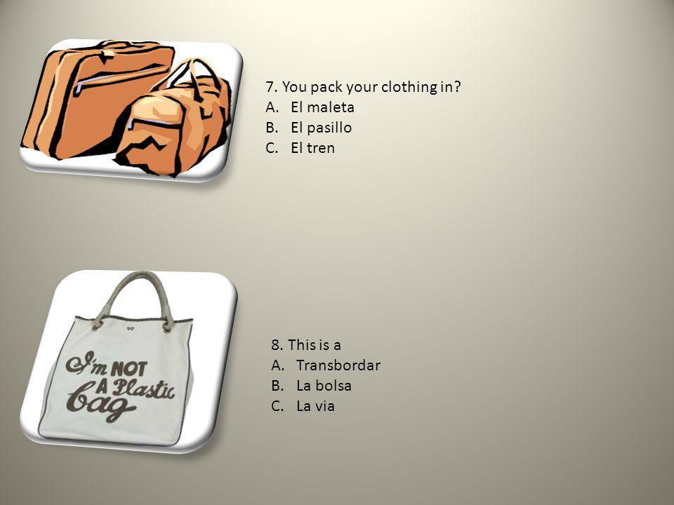 7. You pack your clothing in. A.El maleta B.El pasillo C.El tren 8.