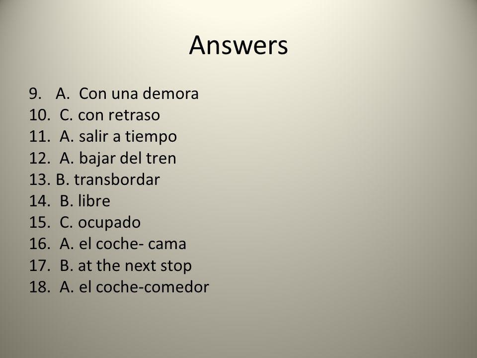 Answers 9.A. Con una demora 10. C. con retraso 11. A. salir a tiempo 12. A. bajar del tren 13.B. transbordar 14. B. libre 15. C. ocupado 16. A. el coc