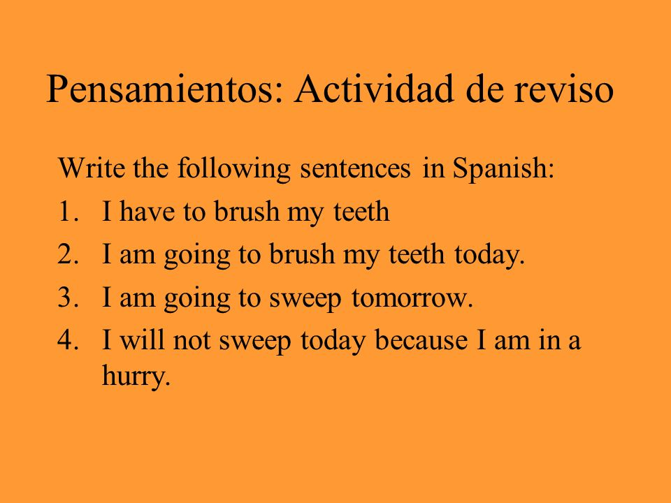 Pensamientos: Actividad de reviso Write the following sentences in Spanish: 1.I have to brush my teeth 2.I am going to brush my teeth today. 3.I am go