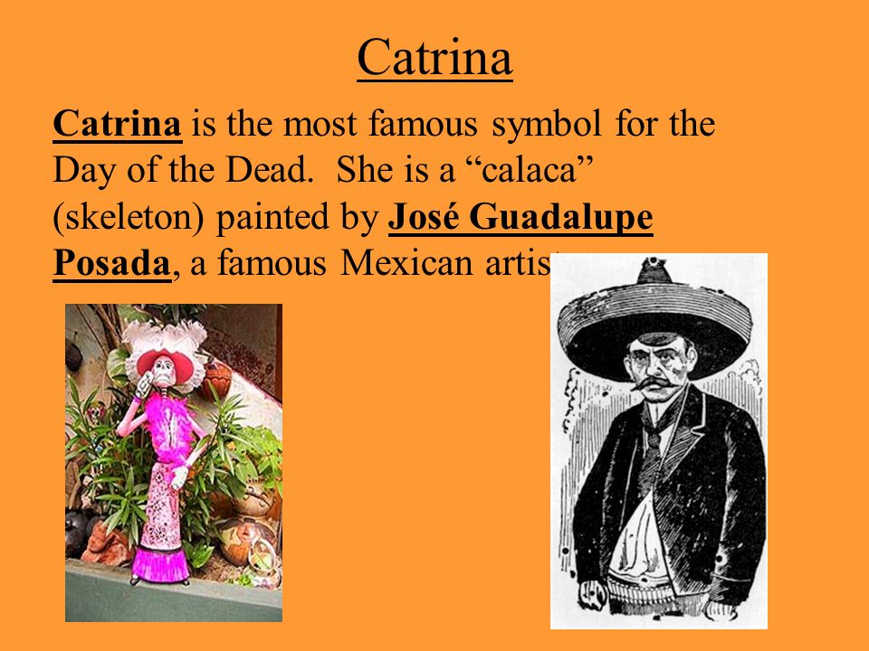 Catrina Catrina is the most famous symbol for the Day of the Dead. She is a calaca (skeleton) painted by José Guadalupe Posada, a famous Mexican artis
