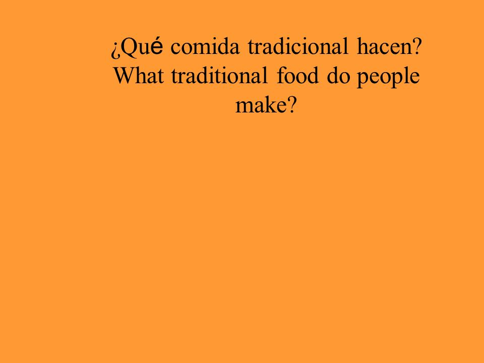 ¿Qu é comida tradicional hacen? What traditional food do people make?