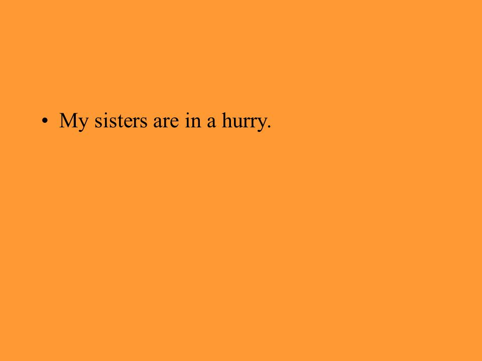 My sisters are in a hurry.