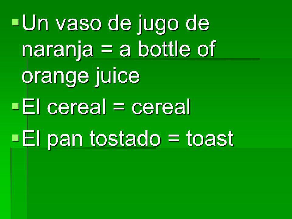 Un vaso de jugo de naranja = a bottle of orange juice Un vaso de jugo de naranja = a bottle of orange juice El cereal = cereal El cereal = cereal El p
