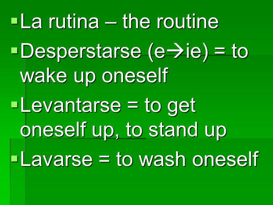 La rutina – the routine La rutina – the routine Desperstarse (e ie) = to wake up oneself Desperstarse (e ie) = to wake up oneself Levantarse = to get