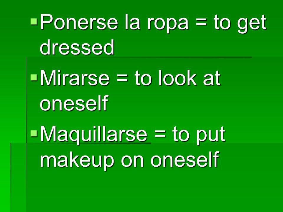 Ponerse la ropa = to get dressed Ponerse la ropa = to get dressed Mirarse = to look at oneself Mirarse = to look at oneself Maquillarse = to put makeu