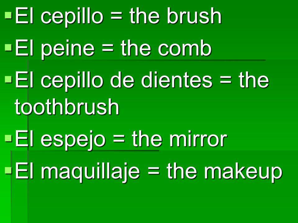 El cepillo = the brush El cepillo = the brush El peine = the comb El peine = the comb El cepillo de dientes = the toothbrush El cepillo de dientes = t