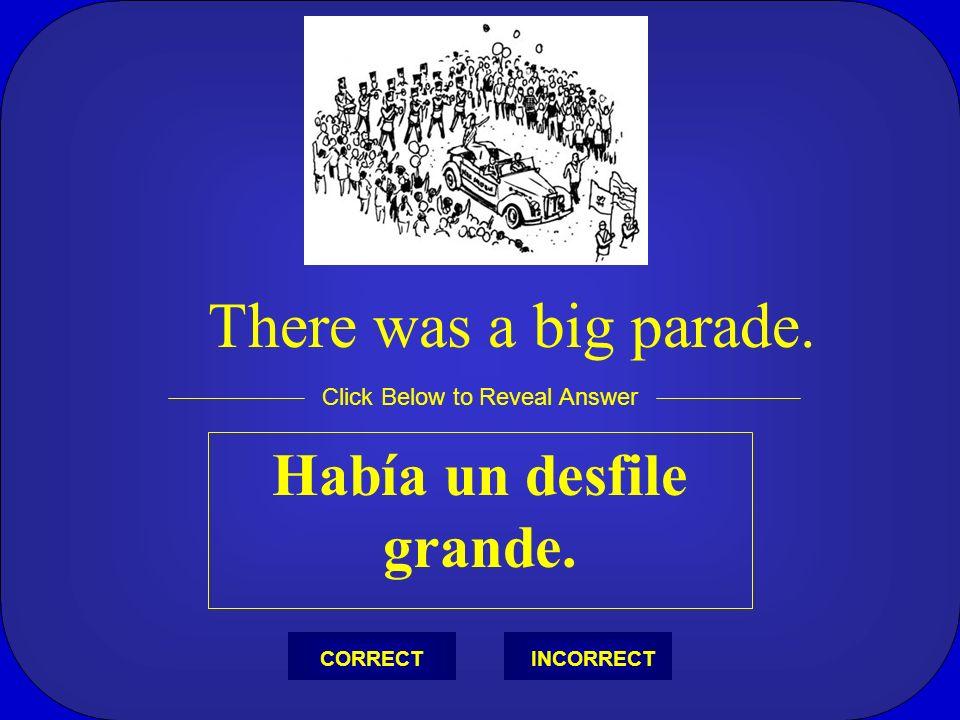 Había un desfile grande. Click Below to Reveal Answer INCORRECTCORRECT There was a big parade.