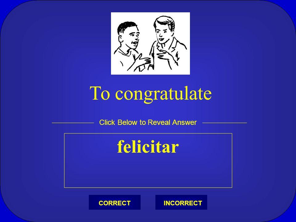 felicitar Click Below to Reveal Answer INCORRECTCORRECT To congratulate
