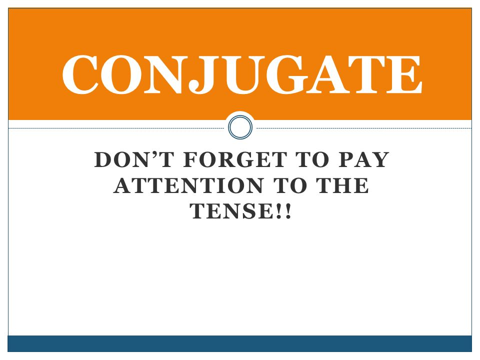 DONT FORGET TO PAY ATTENTION TO THE TENSE!! CONJUGATE