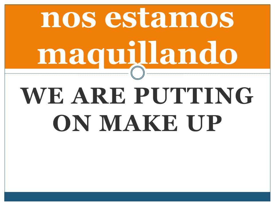 WE ARE PUTTING ON MAKE UP nos estamos maquillando