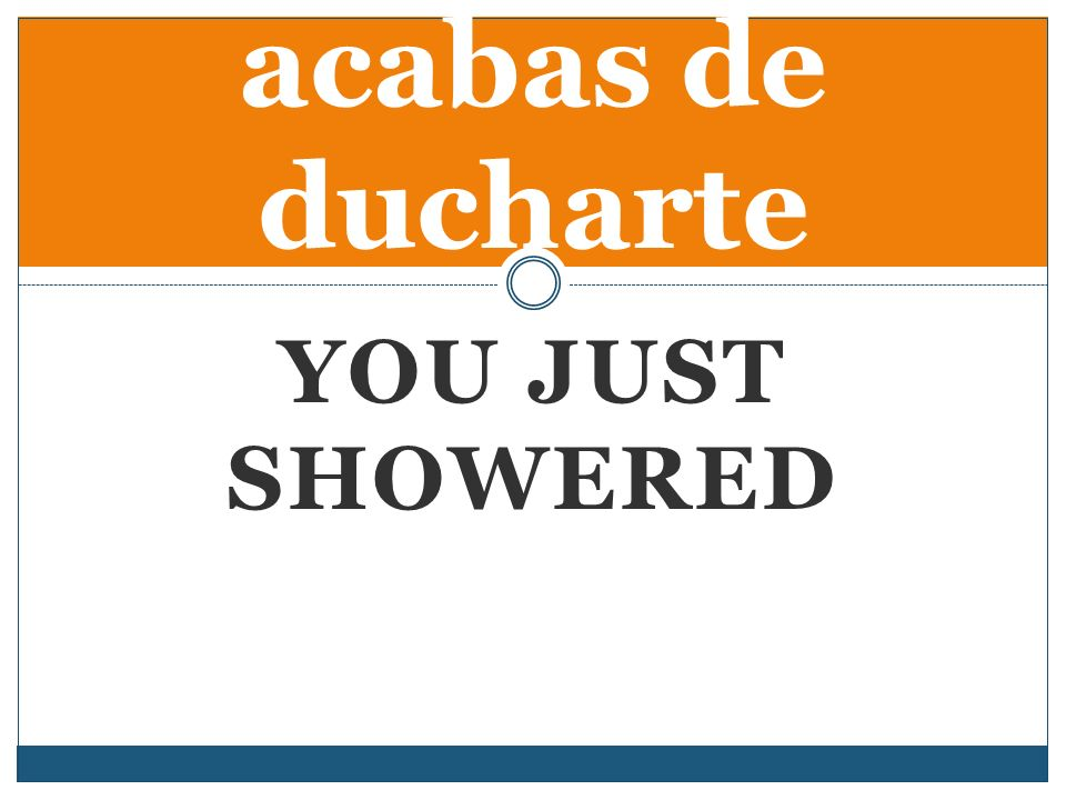 YOU JUST SHOWERED acabas de ducharte