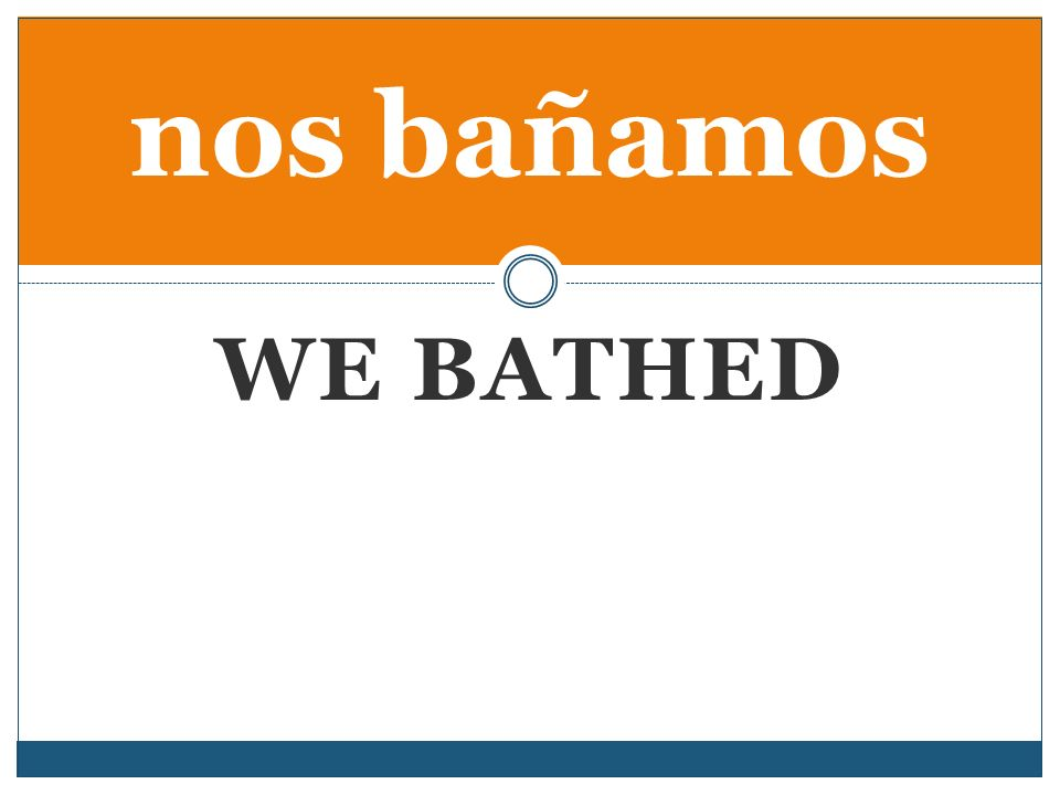 WE BATHED nos bañamos