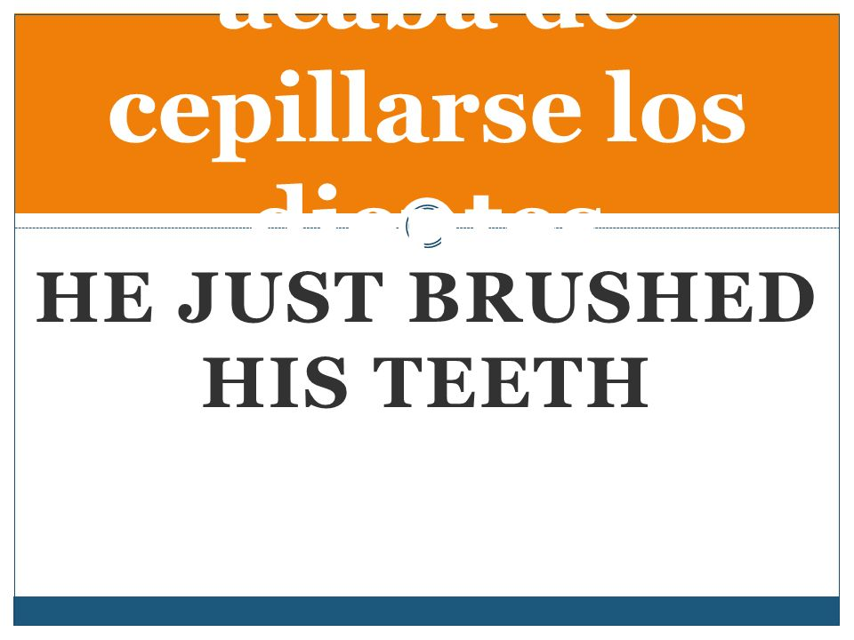 HE JUST BRUSHED HIS TEETH acaba de cepillarse los dientes