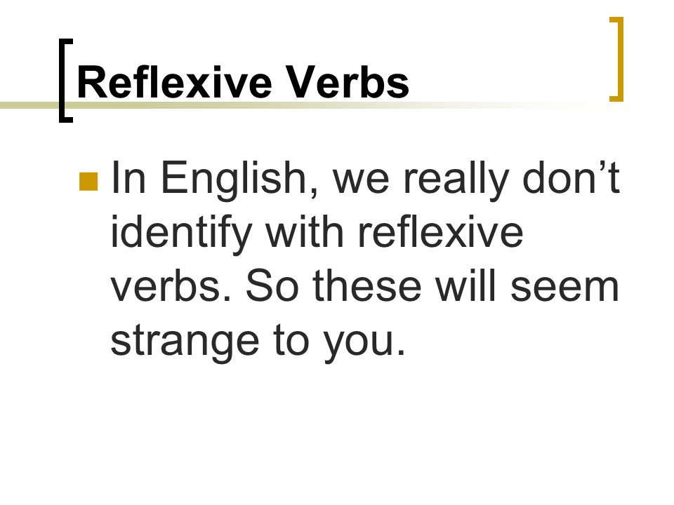 Reflexive Verbs In English, we really dont identify with reflexive verbs.