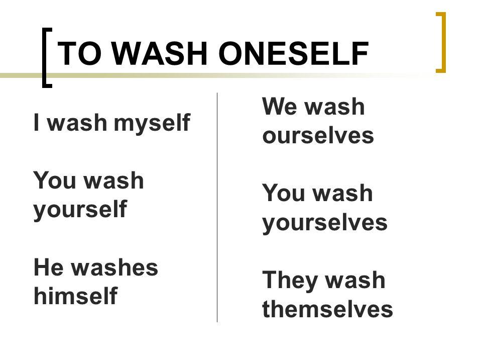 TO WASH ONESELF I wash myself You wash yourself He washes himself We wash ourselves You wash yourselves They wash themselves