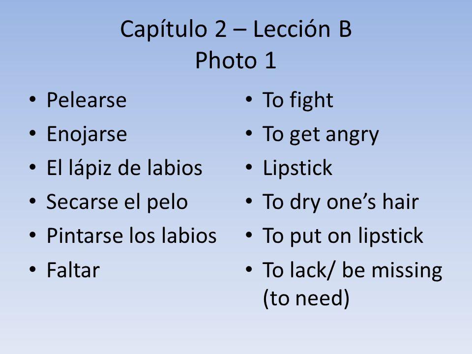 Capítulo 2 – Lección B Photo 1 Pelearse Enojarse El lápiz de labios Secarse el pelo Pintarse los labios Faltar To fight To get angry Lipstick To dry o
