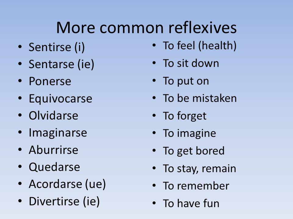 More common reflexives Sentirse (i) Sentarse (ie) Ponerse Equivocarse Olvidarse Imaginarse Aburrirse Quedarse Acordarse (ue) Divertirse (ie) To feel (