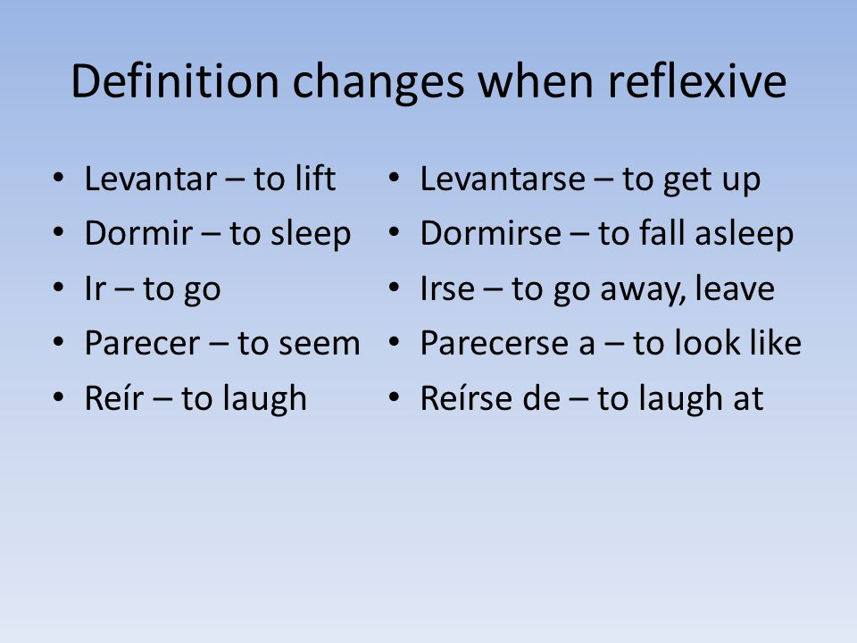 Definition changes when reflexive Levantar – to lift Dormir – to sleep Ir – to go Parecer – to seem Reír – to laugh Levantarse – to get up Dormirse –
