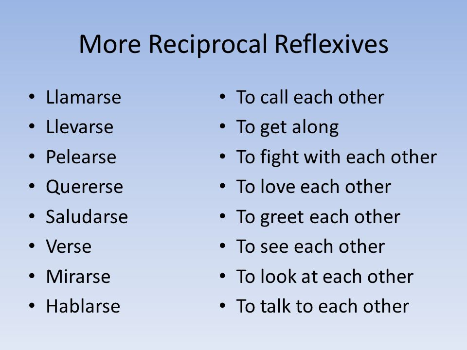 More Reciprocal Reflexives Llamarse Llevarse Pelearse Quererse Saludarse Verse Mirarse Hablarse To call each other To get along To fight with each oth