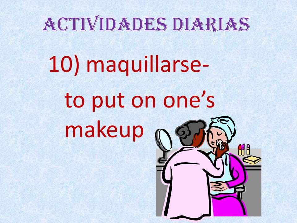 Actividades Diarias 10) maquillarse- to put on ones makeup