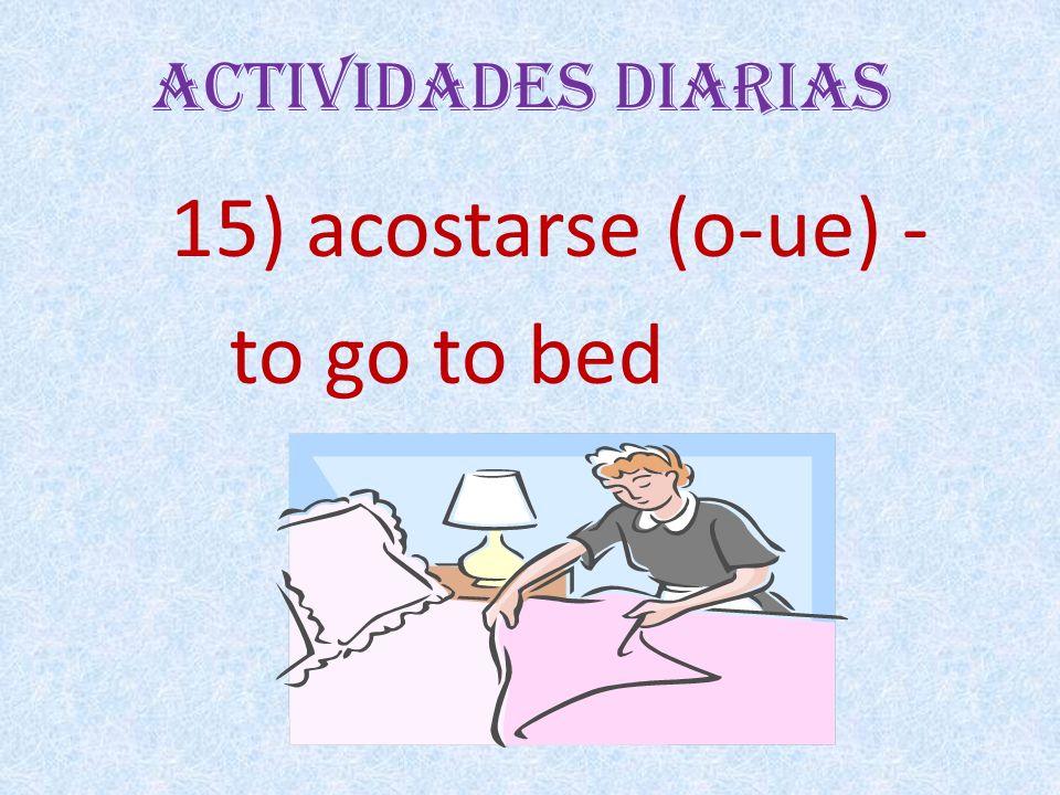 Actividades Diarias 15) acostarse (o-ue) - to go to bed