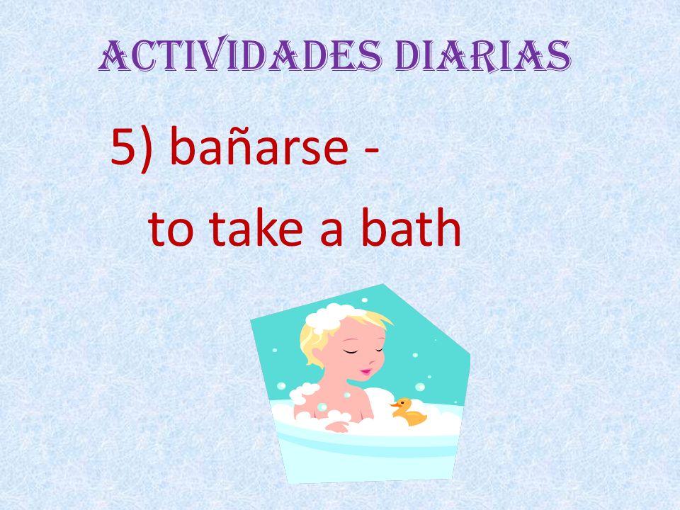 Actividades Diarias 5) bañarse - to take a bath