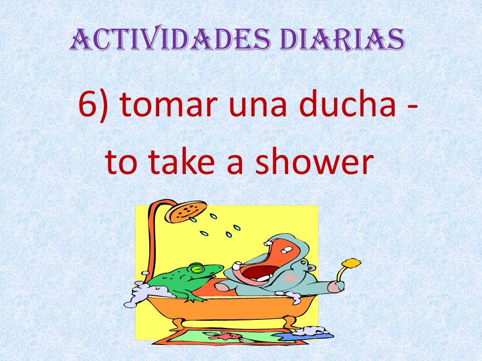 Actividades Diarias 6) tomar una ducha - to take a shower