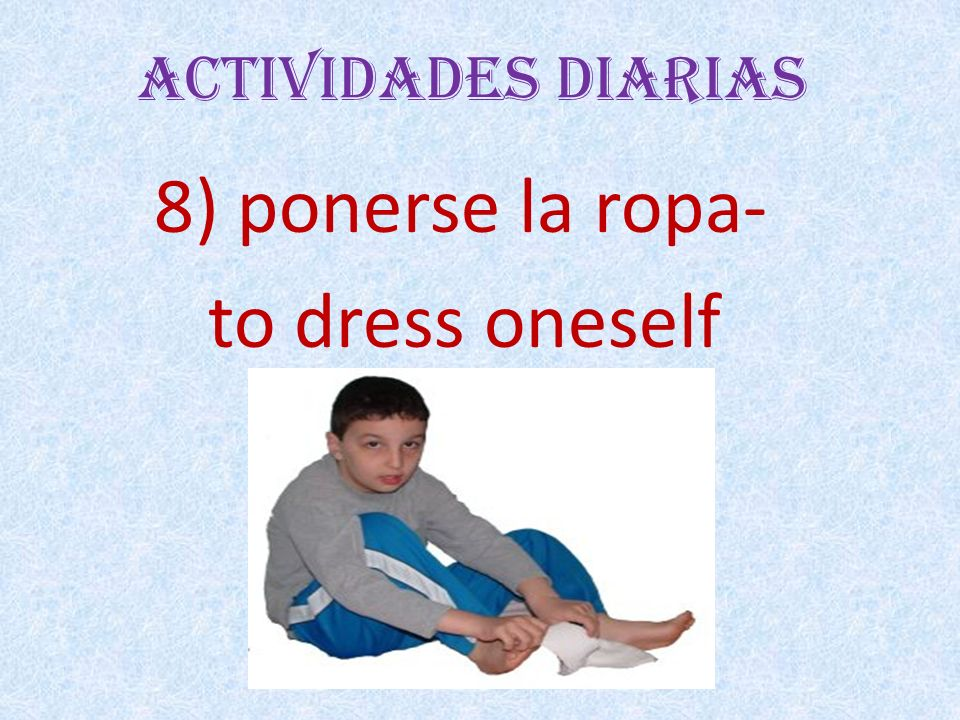 Actividades Diarias 8) ponerse la ropa- to dress oneself
