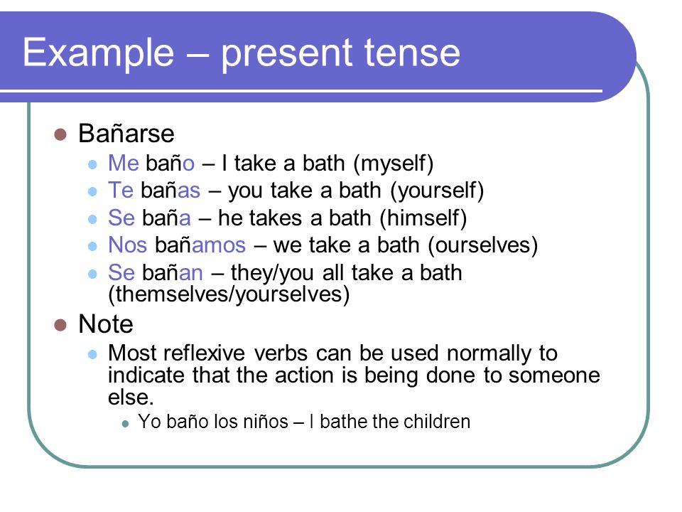 Example – present tense Bañarse Me baño – I take a bath (myself) Te bañas – you take a bath (yourself) Se baña – he takes a bath (himself) Nos bañamos