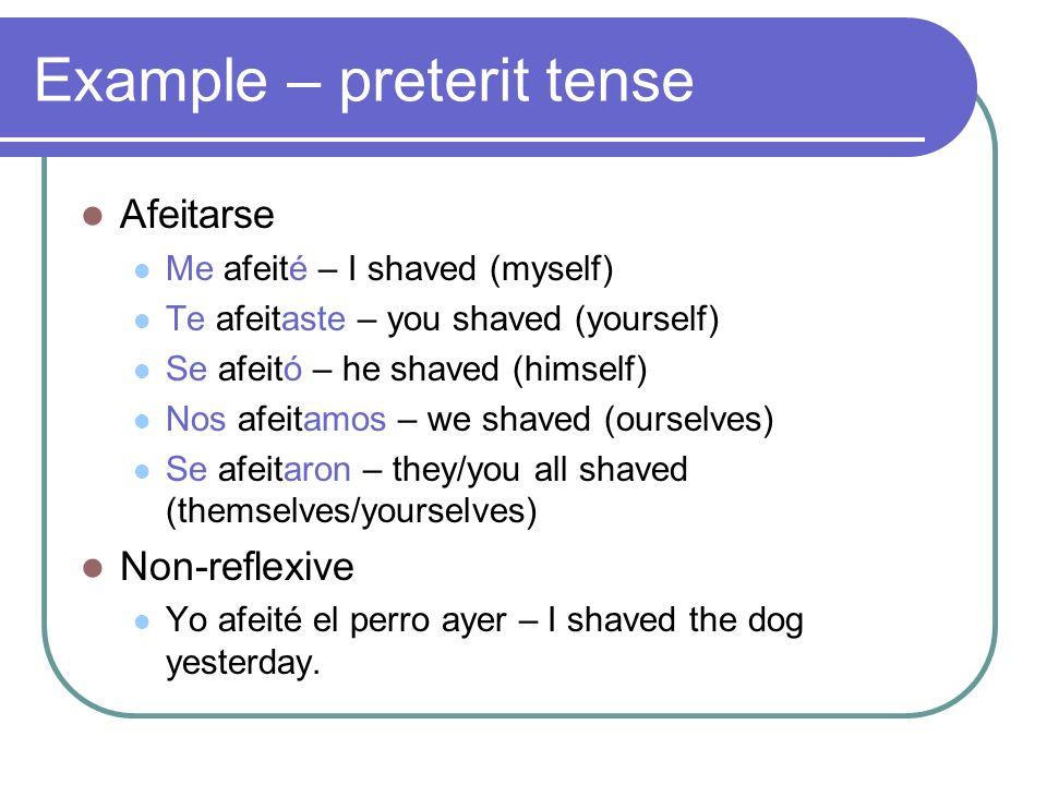 Example – preterit tense Afeitarse Me afeité – I shaved (myself) Te afeitaste – you shaved (yourself) Se afeitó – he shaved (himself) Nos afeitamos –
