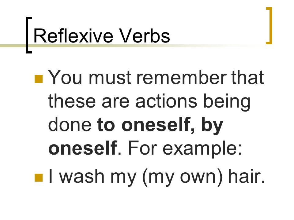 Reflexive Verbs In English, a sentence using a so called reflexive verb might be… Lauren brushes her hair. Scott bathes himself.