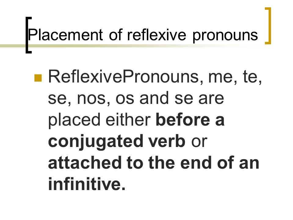 Reflexive Pronouns me(to or for myself) te(to or for yourself) se (to or for himself, herself, itself) nos(to or for ourselves) os (to or for you all)