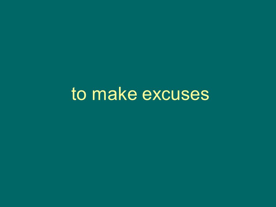 to make excuses