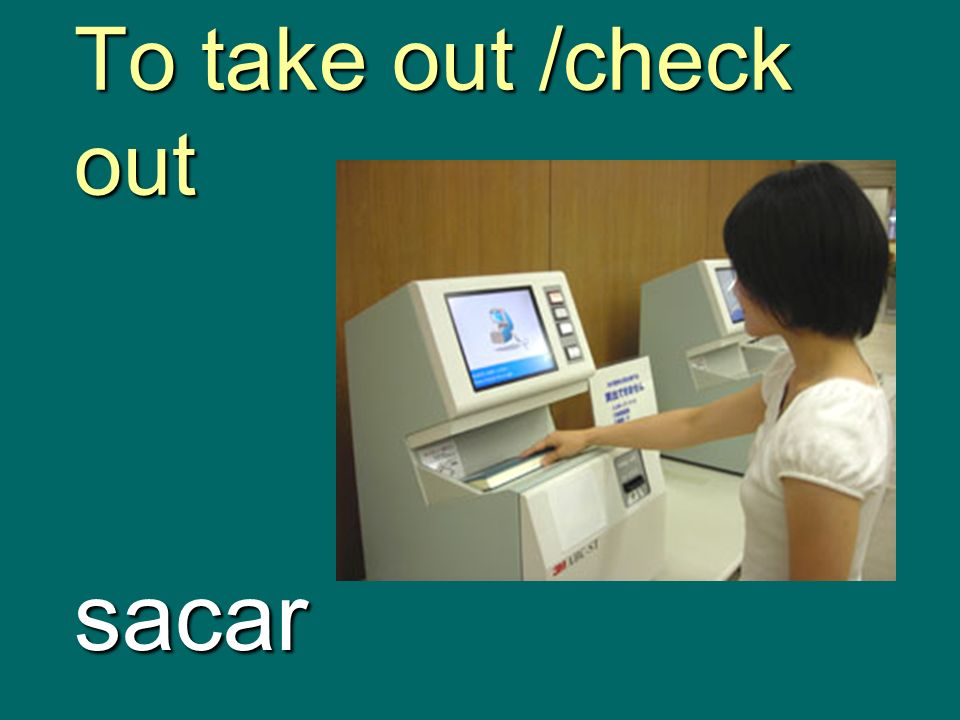 To take out /check out sacar