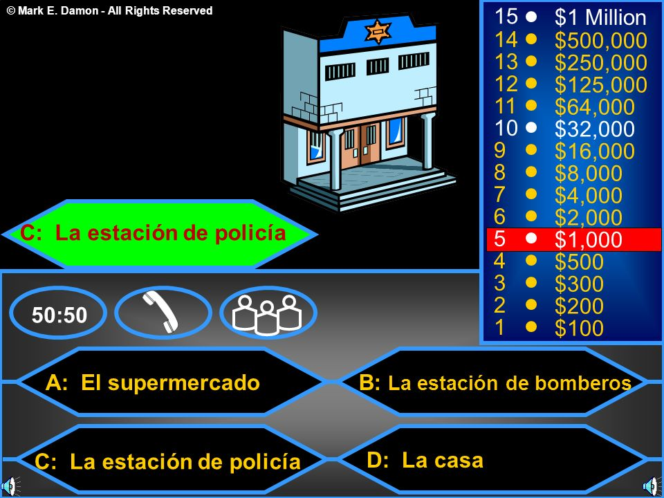 © Mark E. Damon - All Rights Reserved A: El supermercado D: La casa 50:50 15 14 13 12 11 10 9 8 7 6 5 4 3 2 1 $1 Million $500,000 $250,000 $125,000 $6