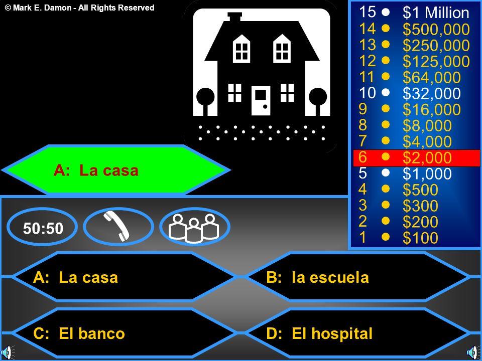 © Mark E. Damon - All Rights Reserved A: La casa C: El banco B: la escuela D: El hospital 50:50 15 14 13 12 11 10 9 8 7 6 5 4 3 2 1 $1 Million $500,00