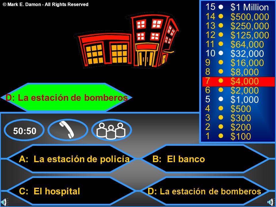 © Mark E. Damon - All Rights Reserved A: La estación de policía C: El hospital B: El banco D: La estación de bomberos 50:50 15 14 13 12 11 10 9 8 7 6