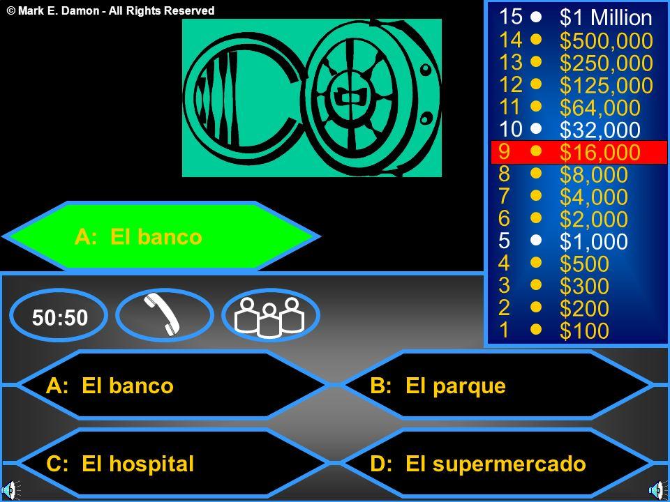 © Mark E. Damon - All Rights Reserved A: El banco C: El hospital B: El parque D: El supermercado 50:50 15 14 13 12 11 10 9 8 7 6 5 4 3 2 1 $1 Million