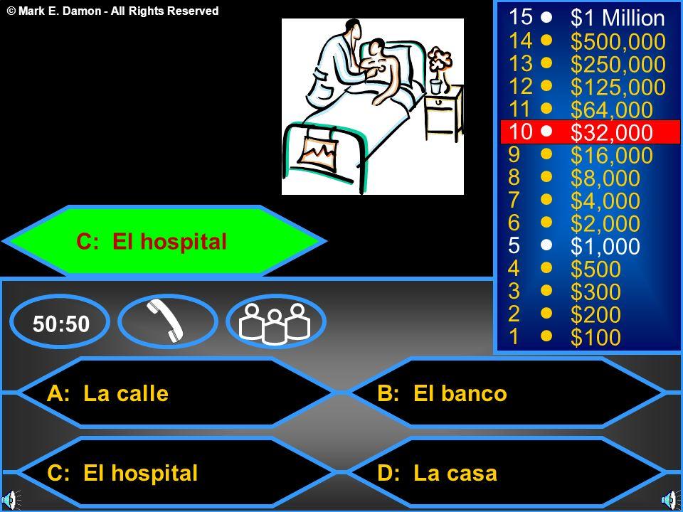 © Mark E. Damon - All Rights Reserved A: La calle C: El hospital B: El banco D: La casa 50:50 15 14 13 12 11 10 9 8 7 6 5 4 3 2 1 $1 Million $500,000