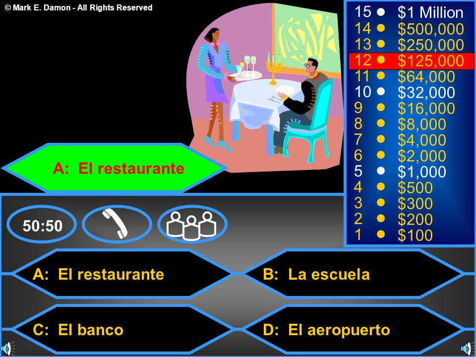 © Mark E. Damon - All Rights Reserved A: El restaurante C: El banco B: La escuela D: El aeropuerto 50:50 15 14 13 12 11 10 9 8 7 6 5 4 3 2 1 $1 Millio