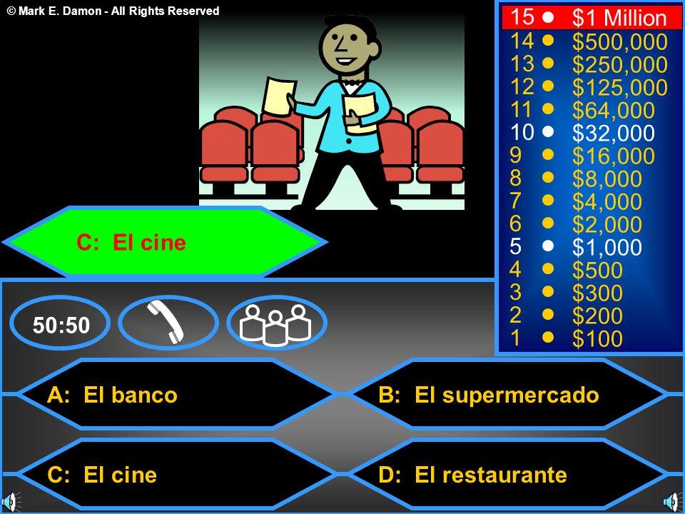 © Mark E. Damon - All Rights Reserved A: El banco C: El cine B: El supermercado D: El restaurante 50:50 15 14 13 12 11 10 9 8 7 6 5 4 3 2 1 $1 Million
