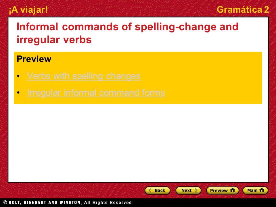 ¡A viajar!Gramática 2 Informal commands of spelling-change and irregular verbs Preview Verbs with spelling changes Irregular informal command forms