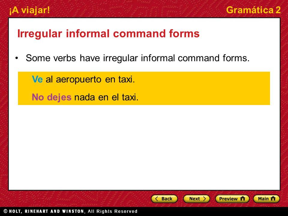 ¡A viajar!Gramática 2 Irregular informal command forms Some verbs have irregular informal command forms. Ve al aeropuerto en taxi. No dejes nada en el