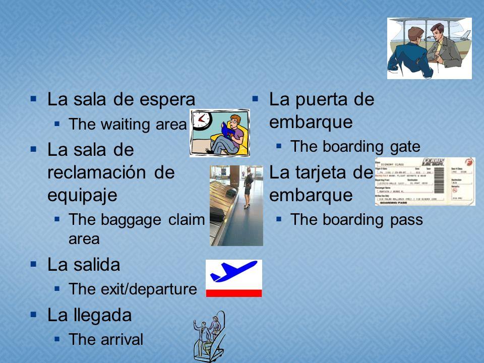 La sala de espera The waiting area La sala de reclamación de equipaje The baggage claim area La salida The exit/departure La llegada The arrival La pu