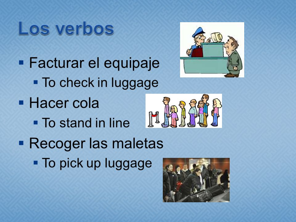 Facturar el equipaje To check in luggage Hacer cola To stand in line Recoger las maletas To pick up luggage