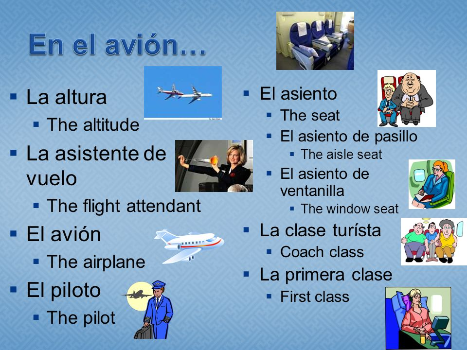 La altura The altitude La asistente de vuelo The flight attendant El avión The airplane El piloto The pilot El asiento The seat El asiento de pasillo