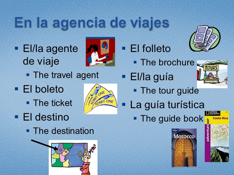 El/la agente de viaje The travel agent El boleto The ticket El destino The destination El folleto The brochure El/la guía The tour guide La guía turística The guide book
