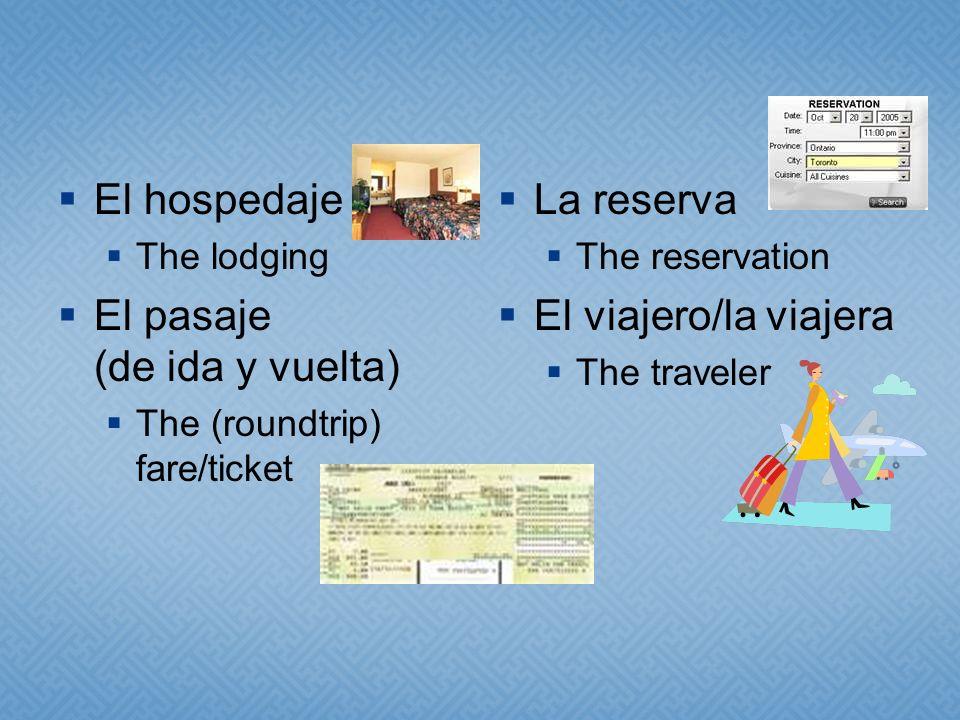 El hospedaje The lodging El pasaje (de ida y vuelta) The (roundtrip) fare/ticket La reserva The reservation El viajero/la viajera The traveler